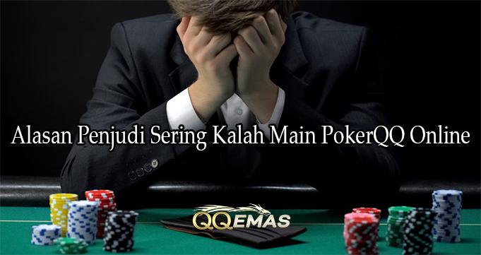 Alasan Penjudi Sering Kalah Main PokerQQ Online