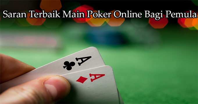Saran Terbaik Main Poker Online Bagi Pemula