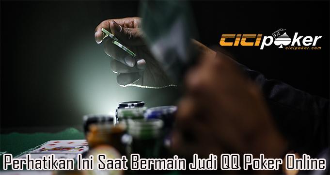 Perhatikan Ini Saat Bermain Judi QQ Poker Online